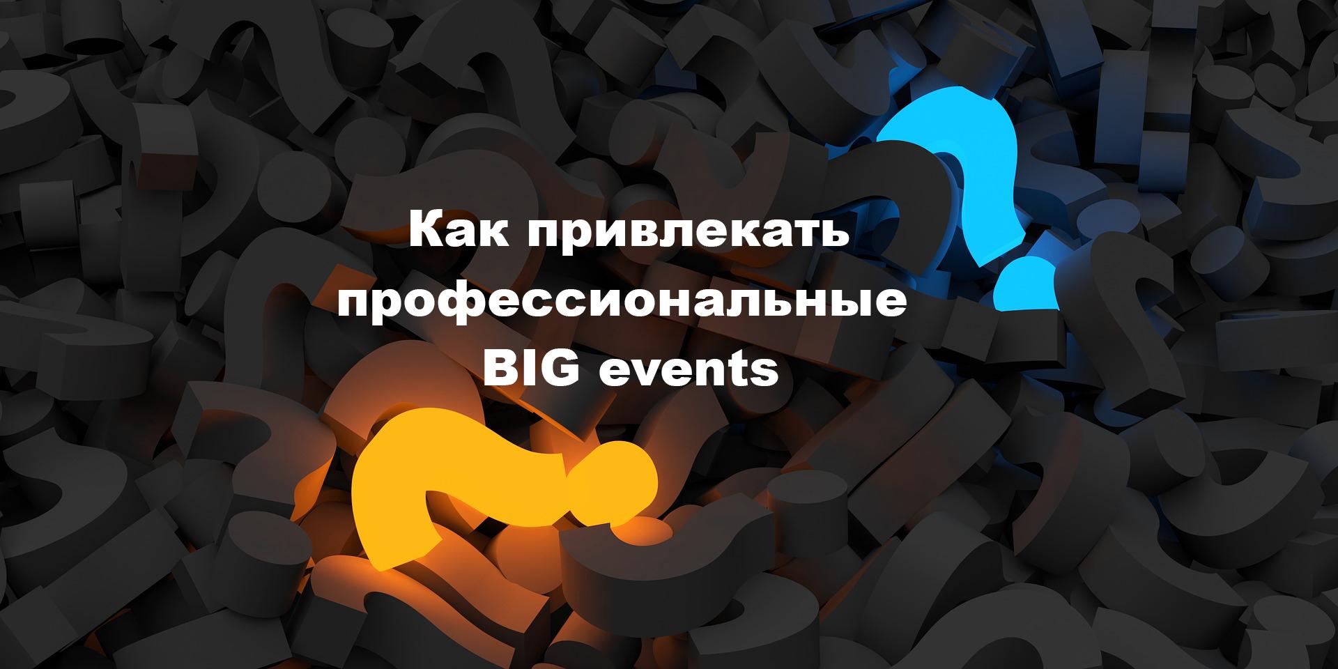 Как привлекать профессиональные BIG events